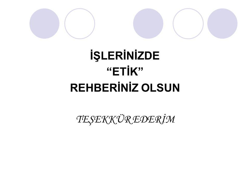 """İŞLERİNİZDE """"ETİK"""" REHBERİNİZ OLSUN TEŞEKKÜR EDERİM"""