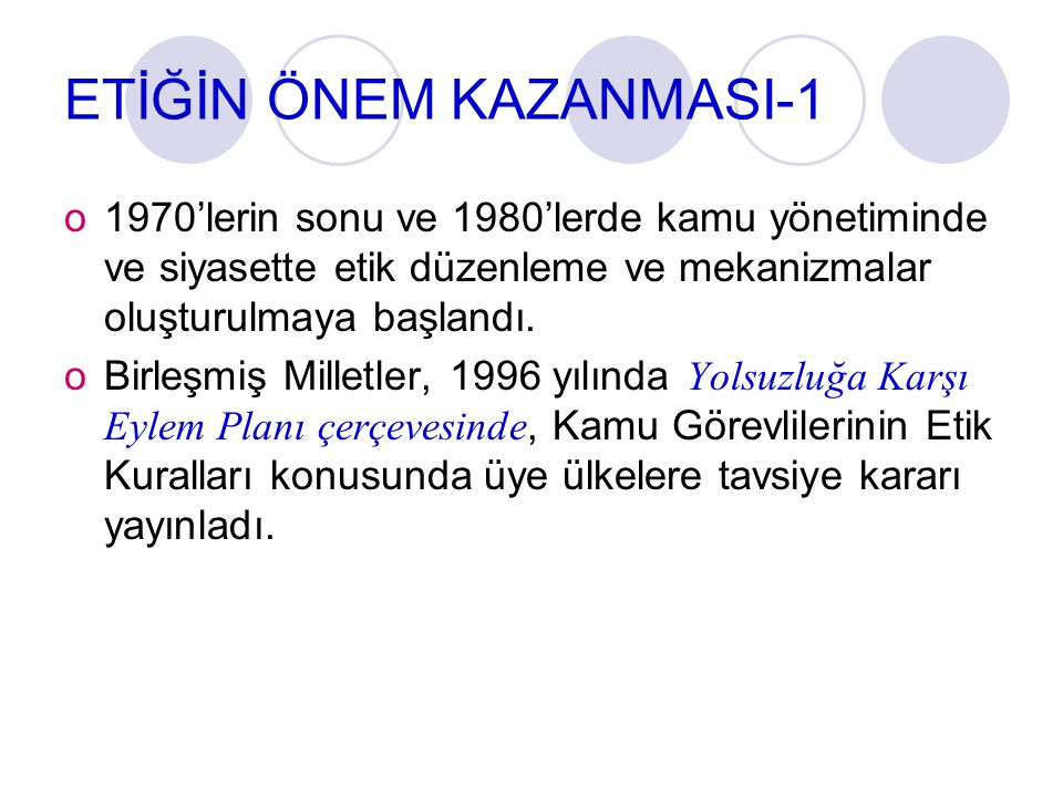 ETİĞİN ÖNEM KAZANMASI-1 o1970'lerin sonu ve 1980'lerde kamu yönetiminde ve siyasette etik düzenleme ve mekanizmalar oluşturulmaya başlandı. oBirleşmiş