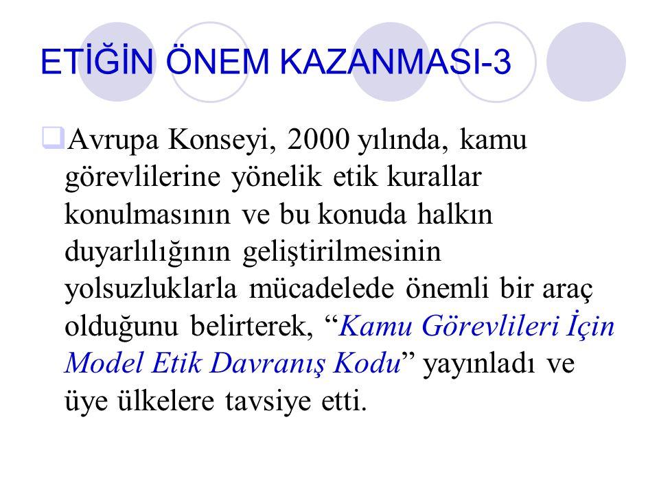 ETİĞİN ÖNEM KAZANMASI-3  Avrupa Konseyi, 2000 yılında, kamu görevlilerine yönelik etik kurallar konulmasının ve bu konuda halkın duyarlılığının geliş