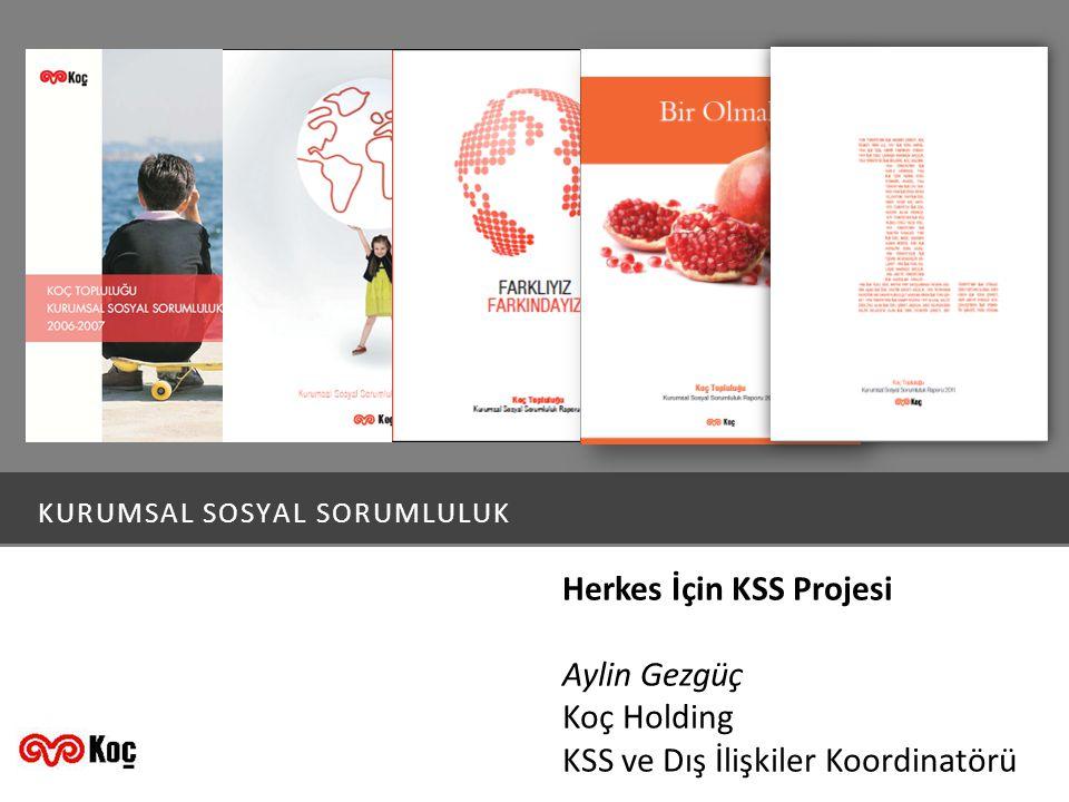 KURUMSAL SOSYAL SORUMLULUK Herkes İçin KSS Projesi Aylin Gezgüç Koç Holding KSS ve Dış İlişkiler Koordinatörü