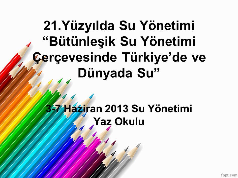 21.Yüzyılda Su Yönetimi Bütünleşik Su Yönetimi Çerçevesinde Türkiye'de ve Dünyada Su 3-7 Haziran 2013 Su Yönetimi Yaz Okulu