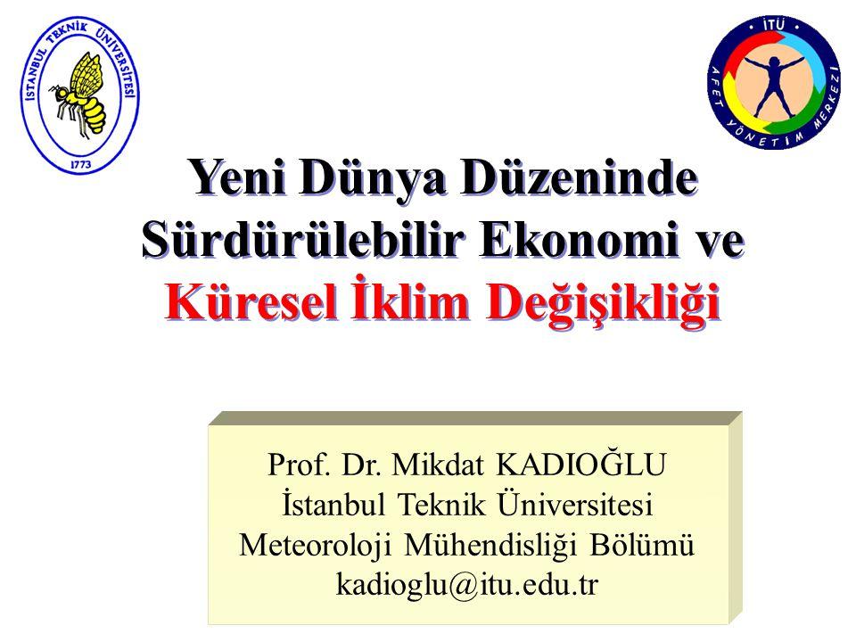Yeni Dünya Düzeninde Sürdürülebilir Ekonomi ve Küresel İklim Değişikliği Prof. Dr. Mikdat KADIOĞLU İstanbul Teknik Üniversitesi Meteoroloji Mühendisli