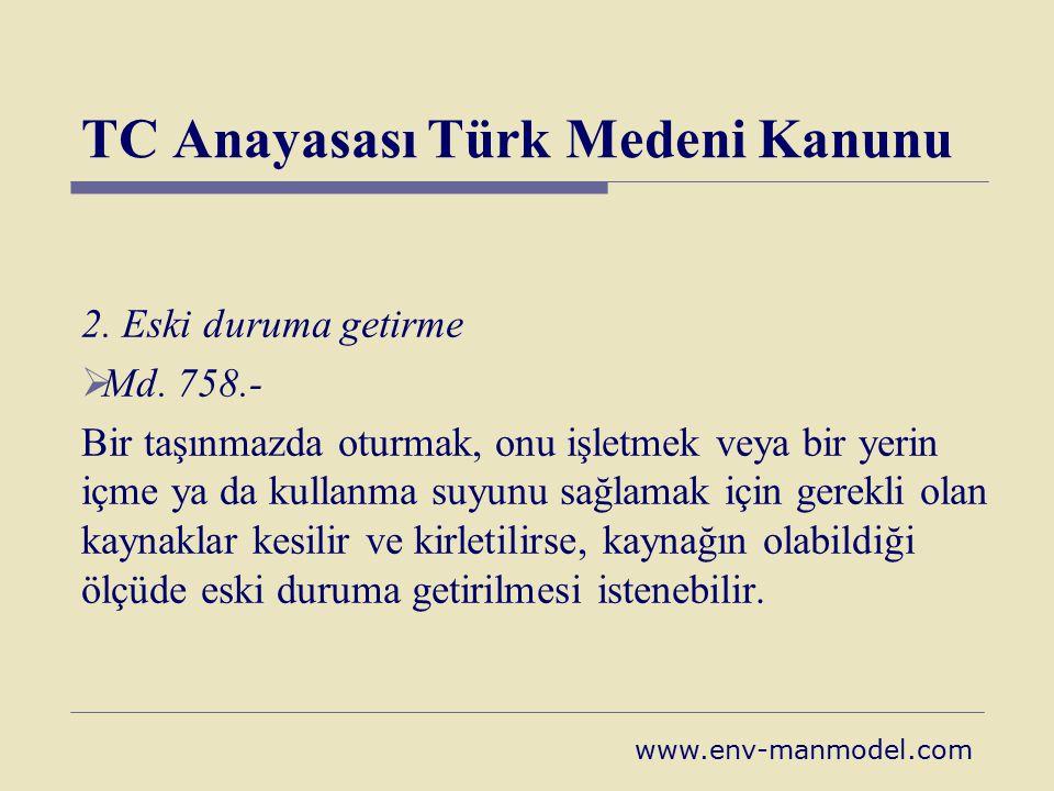 TC Anayasası Türk Medeni Kanunu 2. Eski duruma getirme  Md. 758.- Bir taşınmazda oturmak, onu işletmek veya bir yerin içme ya da kullanma suyunu sağl