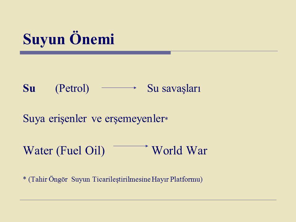 Suyun Önemi Su (Petrol) Su savaşları Suya erişenler ve erşemeyenler * Water (Fuel Oil) World War * (Tahir Öngör Suyun Ticarileştirilmesine Hayır Platf