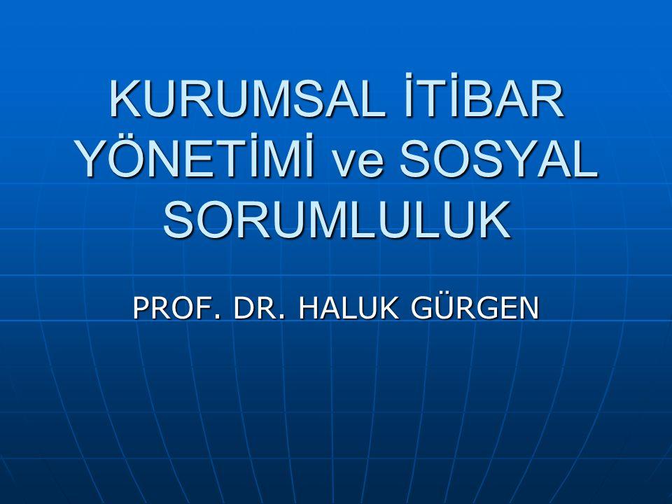 KURUMSAL İTİBAR YÖNETİMİ ve SOSYAL SORUMLULUK PROF. DR. HALUK GÜRGEN