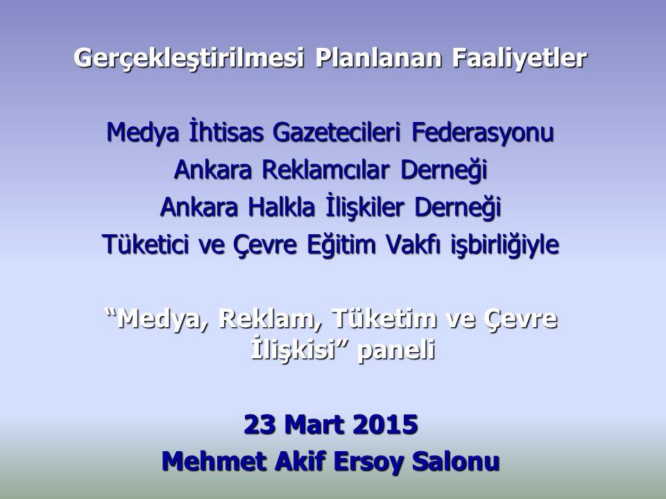 Gerçekleştirilmesi Planlanan Faaliyetler Medya İhtisas Gazetecileri Federasyonu Ankara Reklamcılar Derneği Ankara Halkla İlişkiler Derneği Tüketici ve Çevre Eğitim Vakfı işbirliğiyle Medya, Reklam, Tüketim ve Çevre İlişkisi paneli 23 Mart 2015 Mehmet Akif Ersoy Salonu