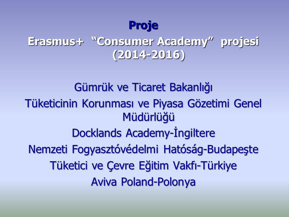 Proje Erasmus+ Consumer Academy projesi (2014-2016) Gümrük ve Ticaret Bakanlığı Tüketicinin Korunması ve Piyasa Gözetimi Genel Müdürlüğü Docklands Academy-İngiltere Nemzeti Fogyasztóvédelmi Hatóság-Budapeşte Tüketici ve Çevre Eğitim Vakfı-Türkiye Aviva Poland-Polonya