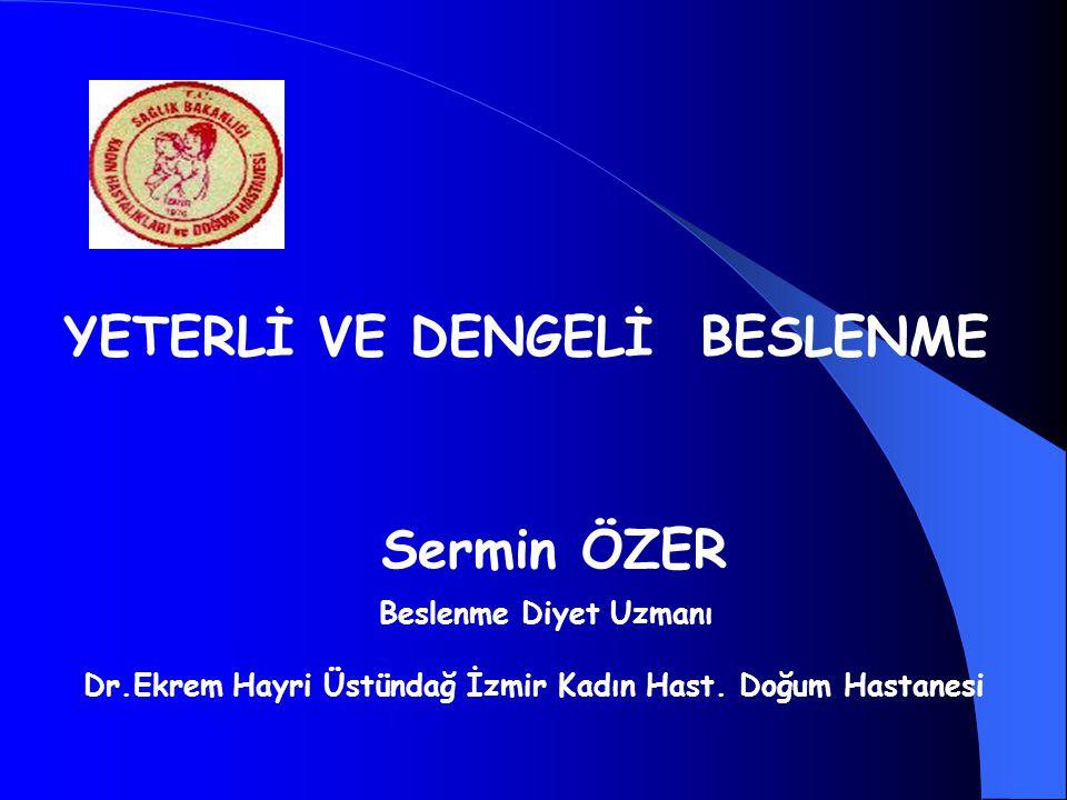 Sermin ÖZER Beslenme Diyet Uzmanı Dr.Ekrem Hayri Üstündağ İzmir Kadın Hast. Doğum Hastanesi YETERLİ VE DENGELİ BESLENME