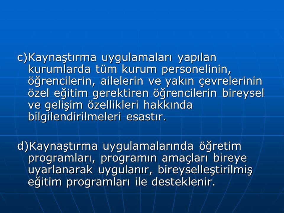 c)Kaynaştırma uygulamaları yapılan kurumlarda tüm kurum personelinin, öğrencilerin, ailelerin ve yakın çevrelerinin özel eğitim gerektiren öğrencileri
