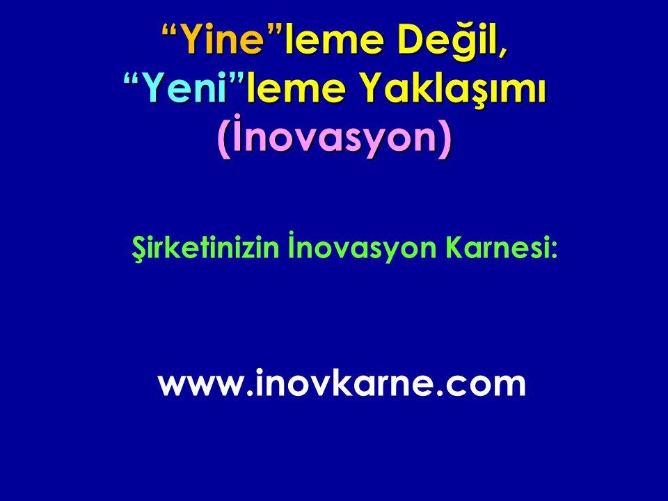 Yine leme Değil, Yeni leme Yaklaşımı (İnovasyon) Şirketinizin İnovasyon Karnesi: www.inovkarne.com