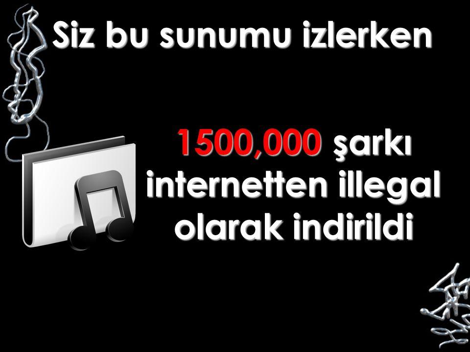 Siz bu sunumu izlerken 1500,000 şarkı internetten illegal olarak indirildi