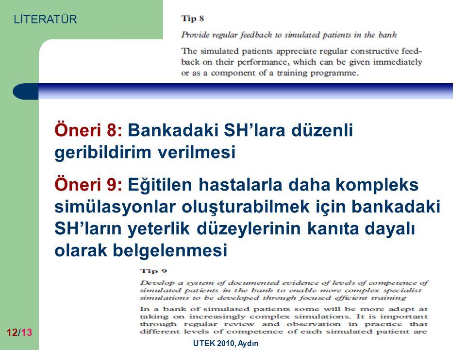 UTEK 2010, Aydın 12/13 Öneri 8: Bankadaki SH'lara düzenli geribildirim verilmesi Öneri 9: Eğitilen hastalarla daha kompleks simülasyonlar oluşturabilmek için bankadaki SH'ların yeterlik düzeylerinin kanıta dayalı olarak belgelenmesi LİTERATÜR