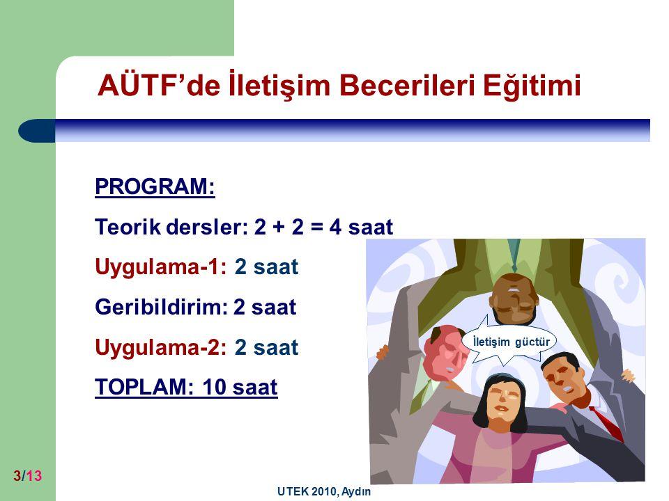 UTEK 2010, Aydın 3/13 PROGRAM: Teorik dersler: 2 + 2 = 4 saat Uygulama-1: 2 saat Geribildirim: 2 saat Uygulama-2: 2 saat TOPLAM: 10 saat AÜTF'de İletişim Becerileri Eğitimi İletişim güçtür
