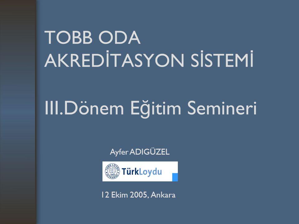 TOBB ODA AKRED İ TASYON S İ STEM İ III.Dönem E ğ itim Semineri 12 Ekim 2005, Ankara Ayfer ADIGÜZEL