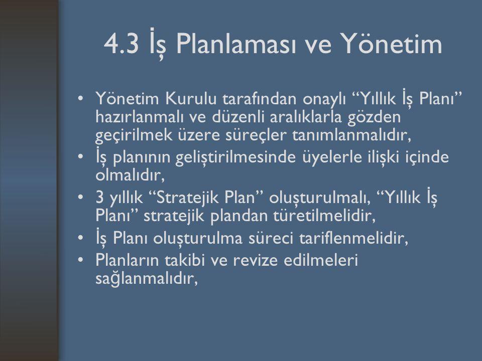 4.3 İ ş Planlaması ve Yönetim Yönetim Kurulu tarafından onaylı Yıllık İ ş Planı hazırlanmalı ve düzenli aralıklarla gözden geçirilmek üzere süreçler tanımlanmalıdır, İ ş planının geliştirilmesinde üyelerle ilişki içinde olmalıdır, 3 yıllık Stratejik Plan oluşturulmalı, Yıllık İ ş Planı stratejik plandan türetilmelidir, İ ş Planı oluşturulma süreci tariflenmelidir, Planların takibi ve revize edilmeleri sa ğ lanmalıdır,