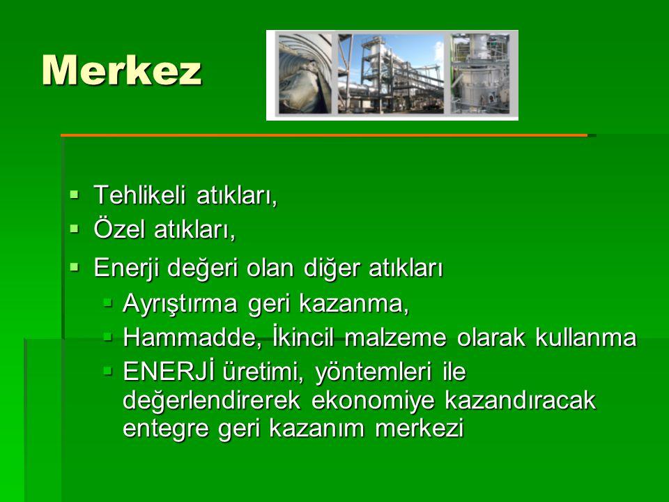 Merkez  Tehlikeli atıkları,  Özel atıkları,  Enerji değeri olan diğer atıkları  Ayrıştırma geri kazanma,  Hammadde, İkincil malzeme olarak kullanma  ENERJİ üretimi, yöntemleri ile değerlendirerek ekonomiye kazandıracak entegre geri kazanım merkezi
