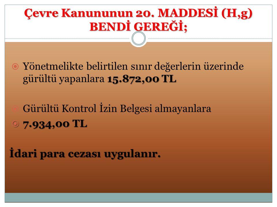 Çevre Kanununun 20. MADDESİ (H,g) BENDİ GEREĞİ; 15.872,00 TL  Yönetmelikte belirtilen sınır değerlerin üzerinde gürültü yapanlara 15.872,00 TL  Gürü