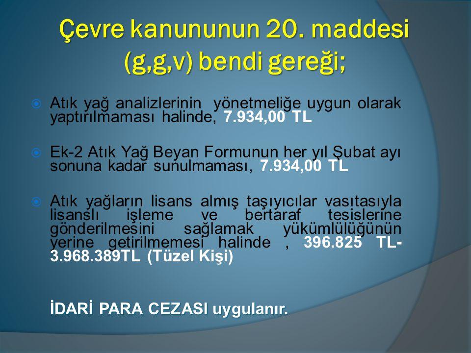 Çevre kanununun 20. maddesi (g,g,v) bendi gereği;  Atık yağ analizlerinin yönetmeliğe uygun olarak yaptırılmaması halinde, 7.934,00 TL  Ek-2 Atık Ya