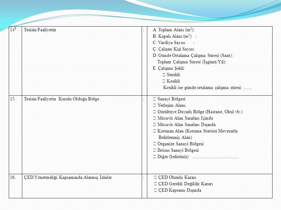 14 1 Tesisin/Faaliyetin:A. Toplam Alanı (m 2 ): B. Kapalı Alanı (m 2 ) : C. Vardiya Sayısı : Ç. Çalışan Kişi Sayısı: D. Günde Ortalama Çalışma Süresi