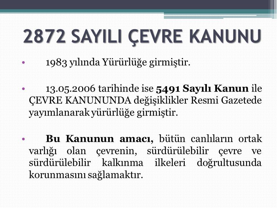 2872 SAYILI ÇEVRE KANUNU 1983 yılında Yürürlüğe girmiştir. 13.05.2006 tarihinde ise 5491 Sayılı Kanun ile ÇEVRE KANUNUNDA değişiklikler Resmi Gazetede