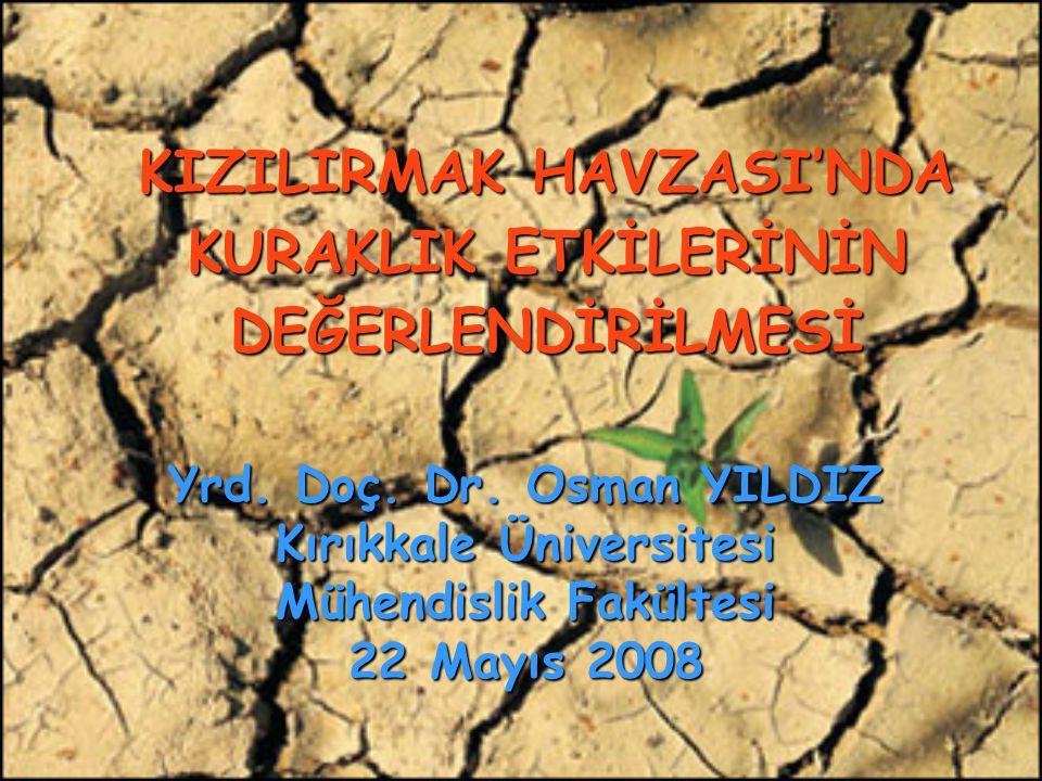KIZILIRMAK HAVZASI'NDA KURAKLIK ETKİLERİNİN DEĞERLENDİRİLMESİ Yrd. Doç. Dr. Osman YILDIZ Kırıkkale Üniversitesi Mühendislik Fakültesi 22 Mayıs 2008