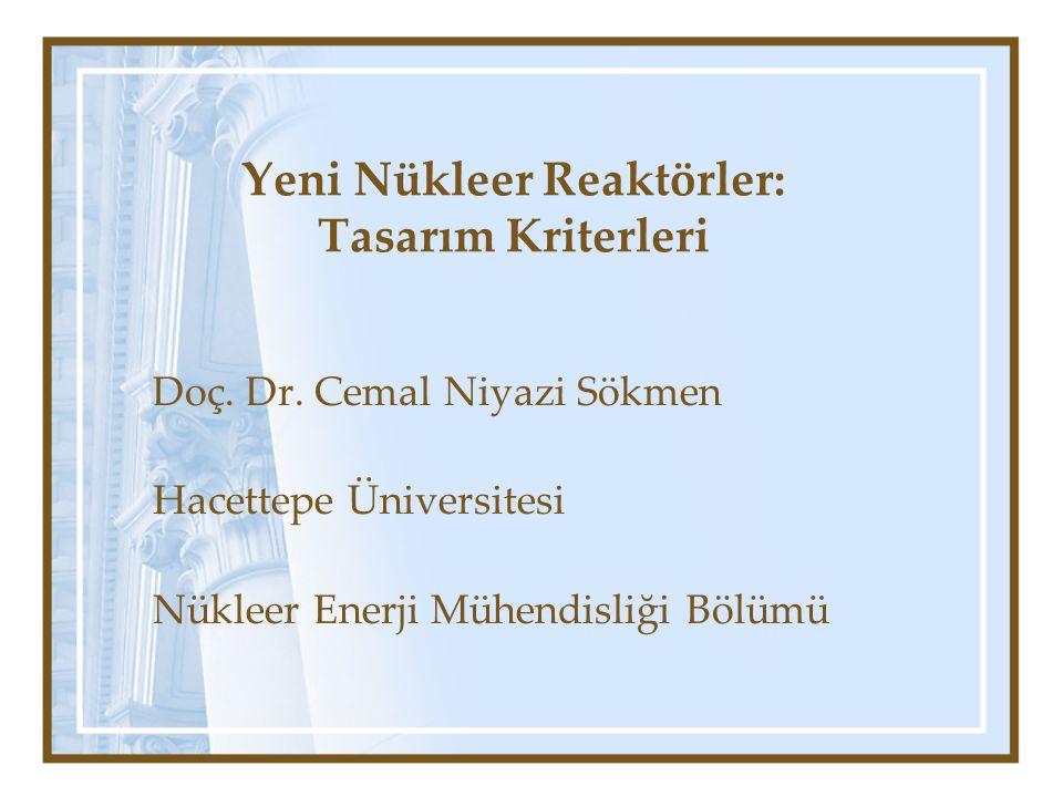 Yeni Nükleer Reaktörler: Tasarım Kriterleri Doç. Dr. Cemal Niyazi Sökmen Hacettepe Üniversitesi Nükleer Enerji Mühendisliği Bölümü