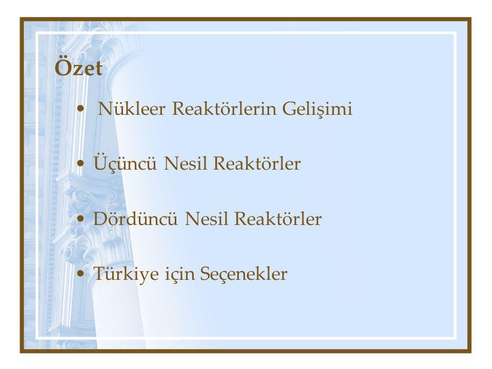 Özet Nükleer Reaktörlerin Gelişimi Üçüncü Nesil Reaktörler Dördüncü Nesil Reaktörler Türkiye için Seçenekler