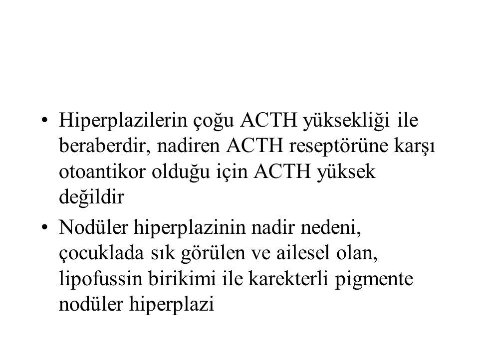 Hiperplazilerin çoğu ACTH yüksekliği ile beraberdir, nadiren ACTH reseptörüne karşı otoantikor olduğu için ACTH yüksek değildir Nodüler hiperplazinin