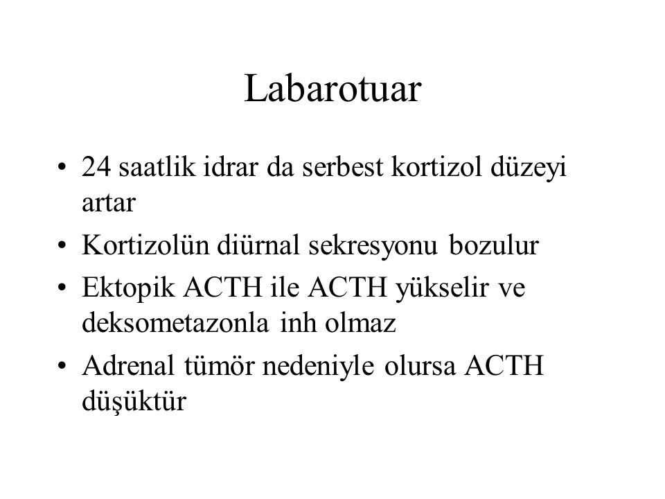 Labarotuar 24 saatlik idrar da serbest kortizol düzeyi artar Kortizolün diürnal sekresyonu bozulur Ektopik ACTH ile ACTH yükselir ve deksometazonla in