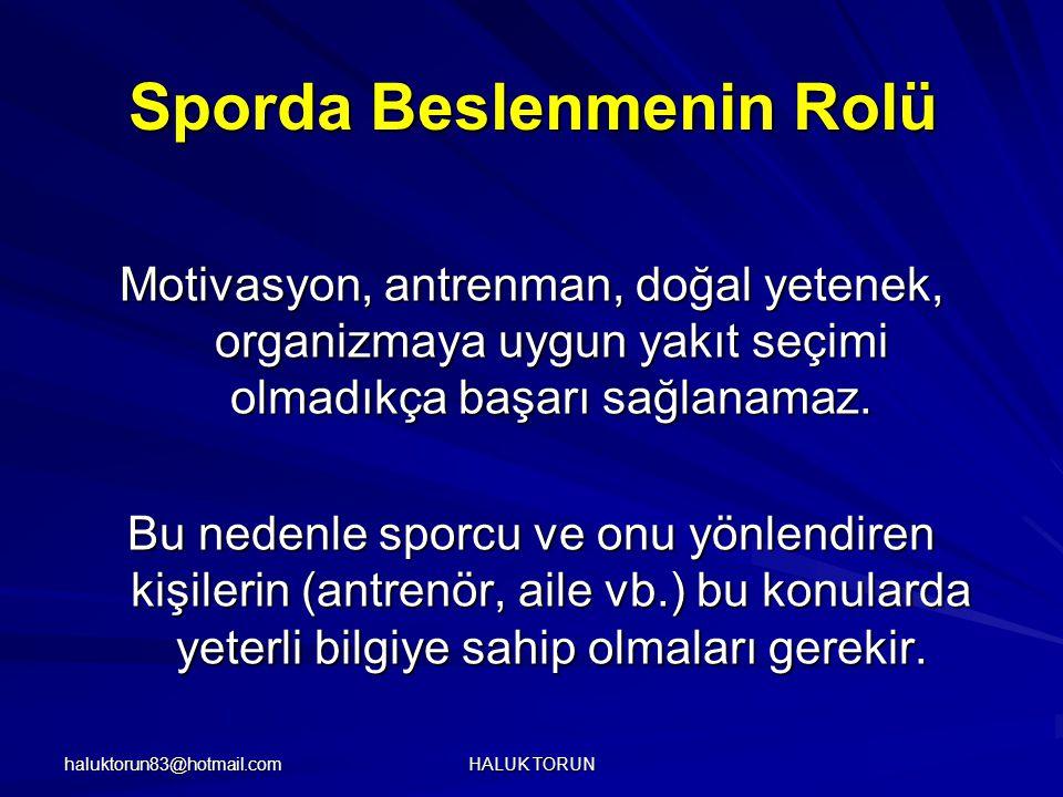 haluktorun83@hotmail.com HALUK TORUN Sporda Beslenmenin Rolü Motivasyon, antrenman, doğal yetenek, organizmaya uygun yakıt seçimi olmadıkça başarı sağ