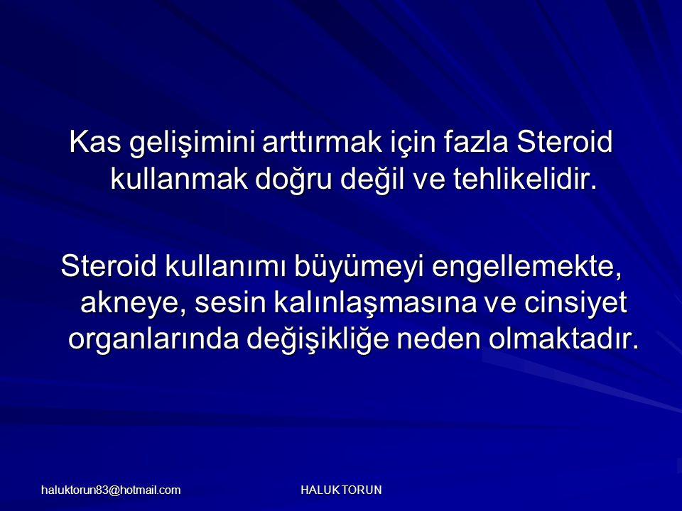 haluktorun83@hotmail.com HALUK TORUN Kas gelişimini arttırmak için fazla Steroid kullanmak doğru değil ve tehlikelidir. Steroid kullanımı büyümeyi eng