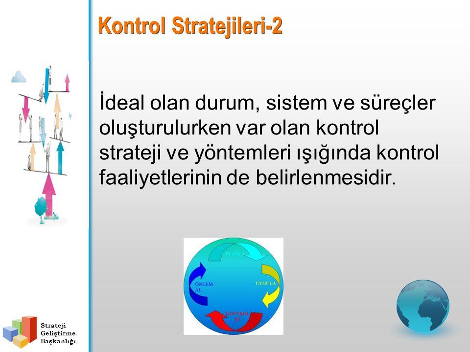Strateji Geliştirme Başkanlığı Kontrol Stratejileri-2 İdeal olan durum, sistem ve süreçler oluşturulurken var olan kontrol strateji ve yöntemleri ışığında kontrol faaliyetlerinin de belirlenmesidir.