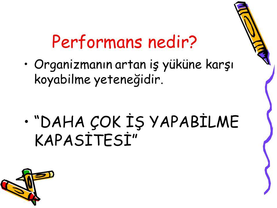 Performans nedir.Organizmanın artan iş yüküne karşı koyabilme yeteneğidir.