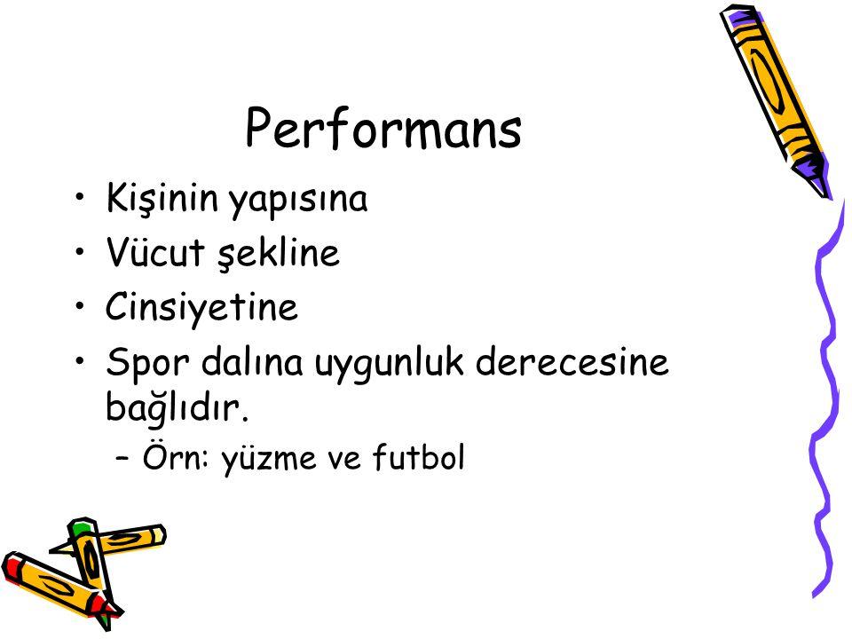 Performans Kişinin yapısına Vücut şekline Cinsiyetine Spor dalına uygunluk derecesine bağlıdır. –Örn: yüzme ve futbol