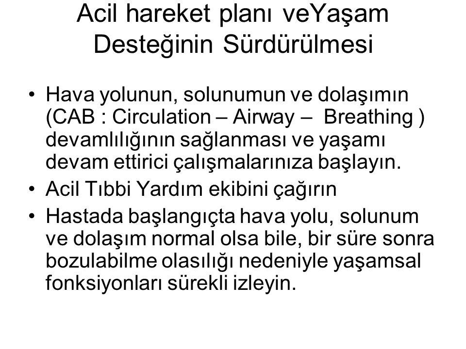 Acil hareket planı veYaşam Desteğinin Sürdürülmesi Hava yolunun, solunumun ve dolaşımın (CAB : Circulation – Airway – Breathing ) devamlılığının sağlanması ve yaşamı devam ettirici çalışmalarınıza başlayın.