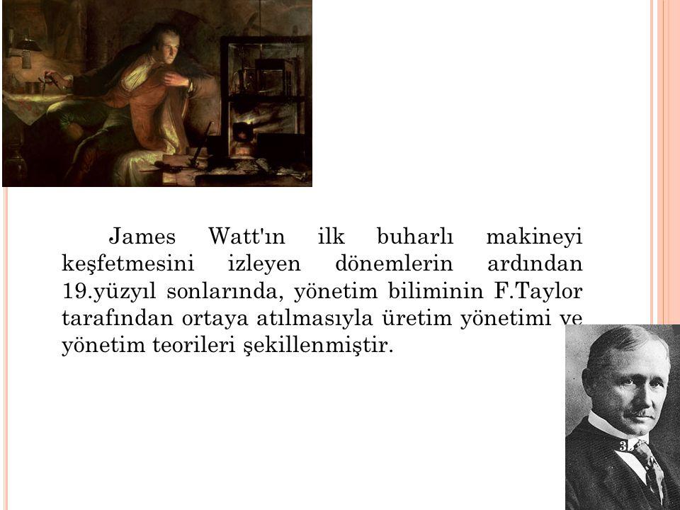 James Watt'ın ilk buharlı makineyi keşfetmesini izleyen dönemlerin ardından 19.yüzyıl sonlarında, yönetim biliminin F.Taylor tarafından ortaya atılmas