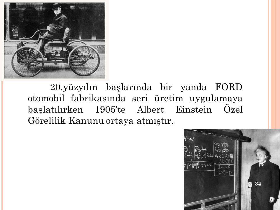 20.yüzyılın başlarında bir yanda FORD otomobil fabrikasında seri üretim uygulamaya başlatılırken 1905'te Albert Einstein Özel Görelilik Kanunu ortaya