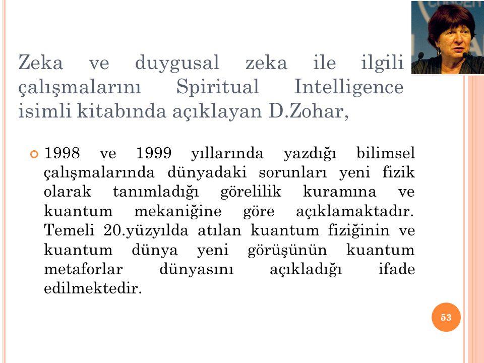 Zeka ve duygusal zeka ile ilgili çalışmalarını Spiritual Intelligence isimli kitabında açıklayan D.Zohar, 1998 ve 1999 yıllarında yazdığı bilimsel çal