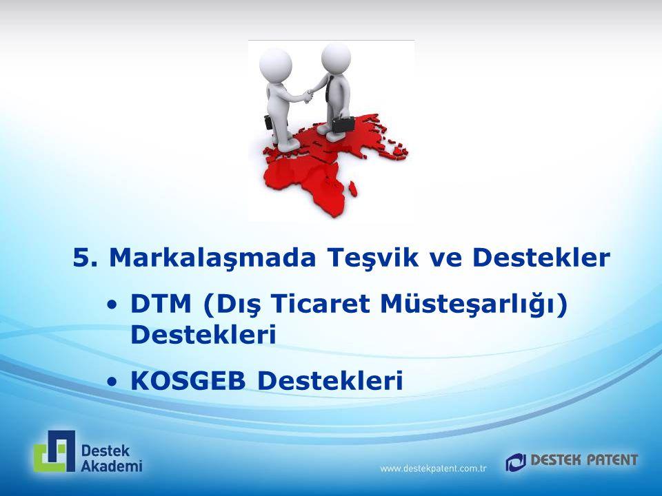 5. Markalaşmada Teşvik ve Destekler DTM (Dış Ticaret Müsteşarlığı) Destekleri KOSGEB Destekleri