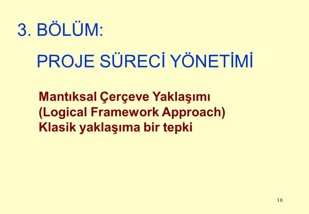 16 Mantıksal Çerçeve Yaklaşımı (Logical Framework Approach) Klasik yaklaşıma bir tepki 3. BÖLÜM: PROJE SÜRECİ YÖNETİMİ