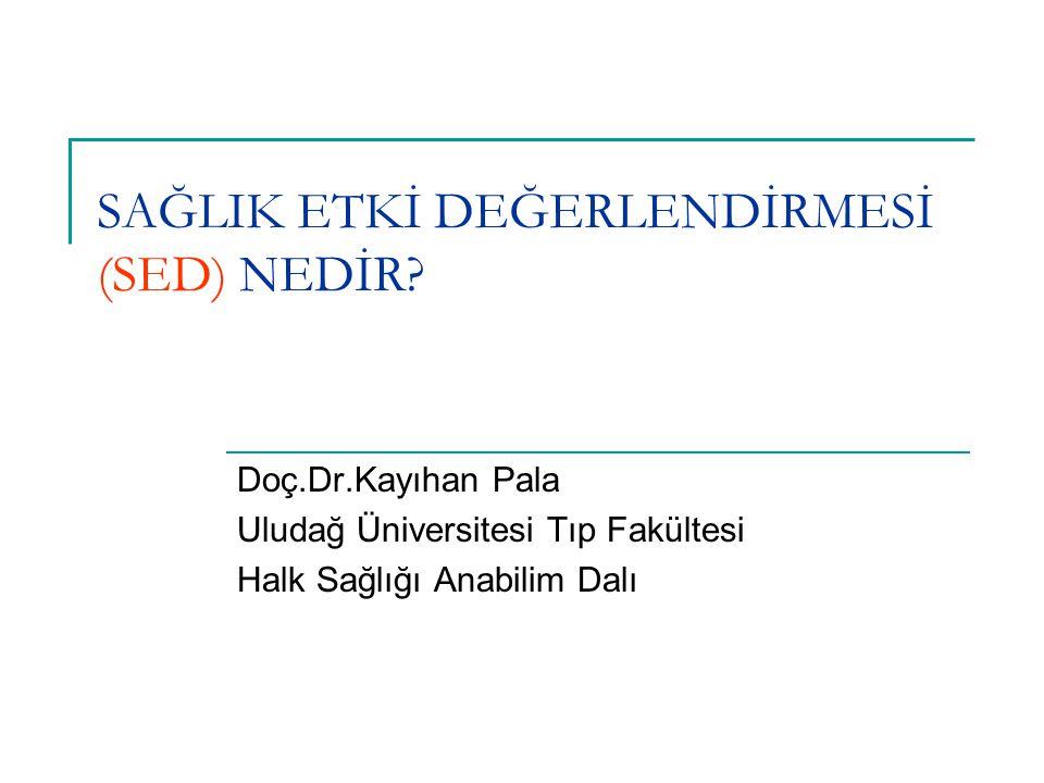 SAĞLIK ETKİ DEĞERLENDİRMESİ (SED) NEDİR? Doç.Dr.Kayıhan Pala Uludağ Üniversitesi Tıp Fakültesi Halk Sağlığı Anabilim Dalı