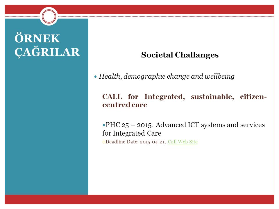 ÖRNEK ÇAĞRILAR Societal Challanges Health, demographic change and wellbeing CALL for Integrated, sustainable, citizen- centred care PHC 25 – 2015: Adv