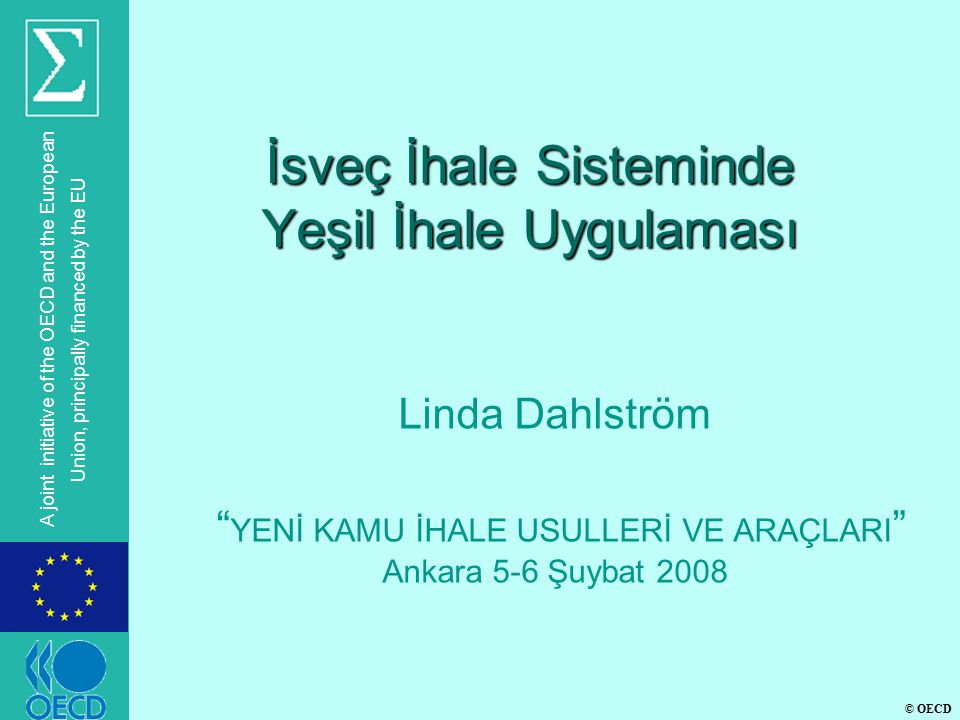 © OECD A joint initiative of the OECD and the European Union, principally financed by the EU İsveç İhale Sisteminde Yeşil İhale Uygulaması Linda Dahlström YENİ KAMU İHALE USULLERİ VE ARAÇLARI Ankara 5-6 Şuybat 2008