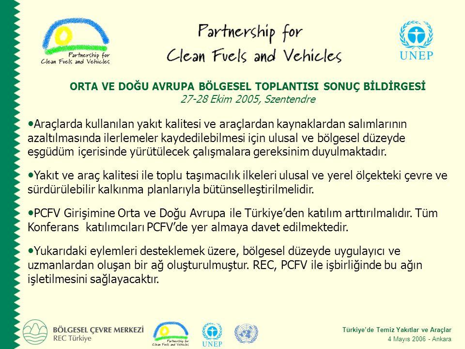 Türkiye'de Temiz Yakıtlar ve Araçlar 4 Mayıs 2006 - Ankara ORTA VE DOĞU AVRUPA BÖLGESEL TOPLANTISI SONUÇ BİLDİRGESİ 27-28 Ekim 2005, Szentendre Araçlarda kullanılan yakıt kalitesi ve araçlardan kaynaklardan salımlarının azaltılmasında ilerlemeler kaydedilebilmesi için ulusal ve bölgesel düzeyde eşgüdüm içerisinde yürütülecek çalışmalara gereksinim duyulmaktadır.