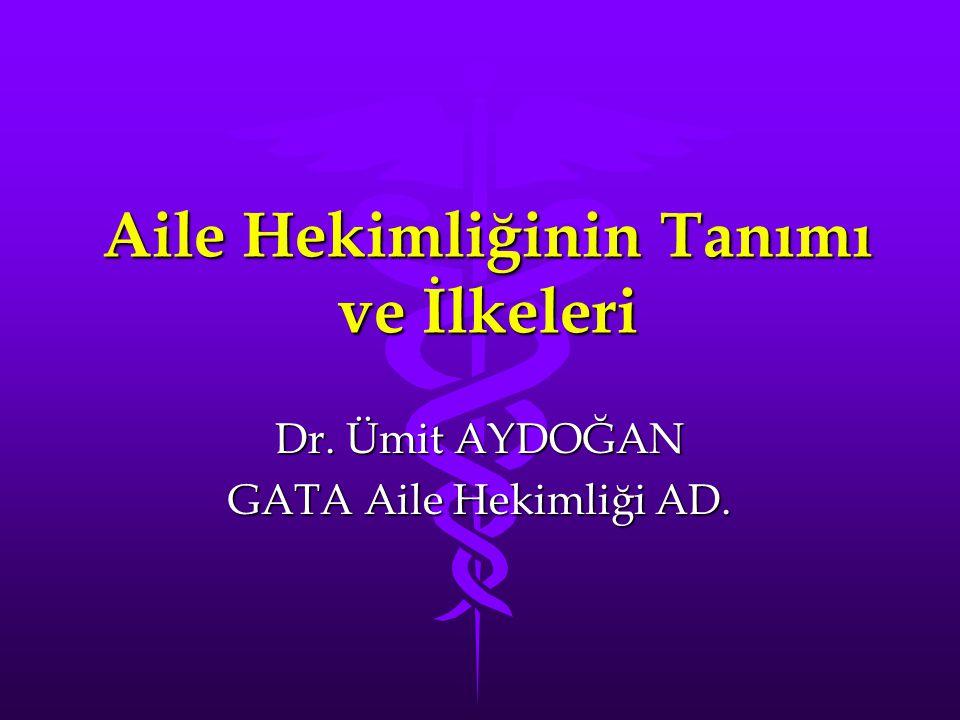 Aile Hekimliğinin Tanımı ve İlkeleri Dr. Ümit AYDOĞAN GATA Aile Hekimliği AD.