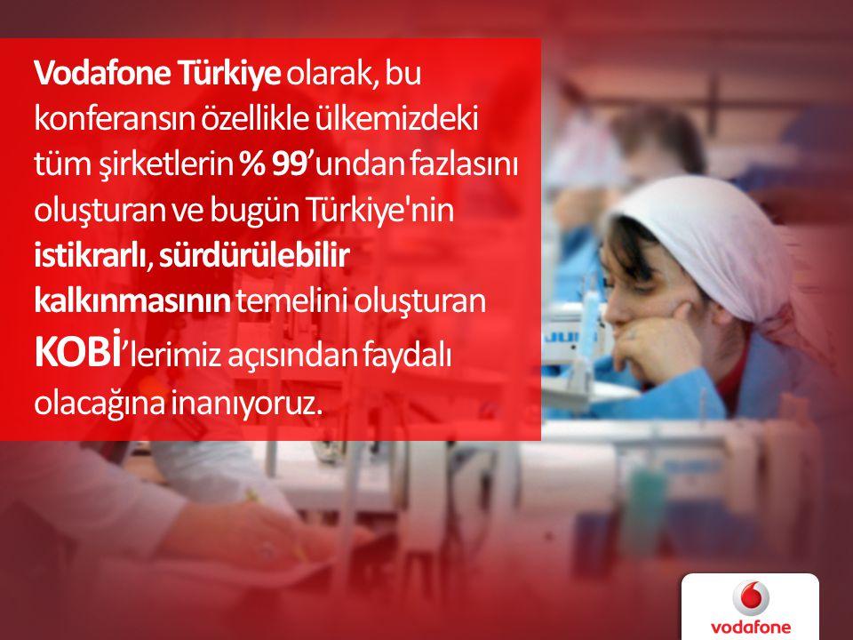 Vodafone Türkiye olarak, bu konferansın özellikle ülkemizdeki tüm şirketlerin % 99'undan fazlasını oluşturan ve bugün Türkiye nin istikrarlı, sürdürülebilir kalkınmasının temelini oluşturan KOBİ 'lerimiz açısından faydalı olacağına inanıyoruz.