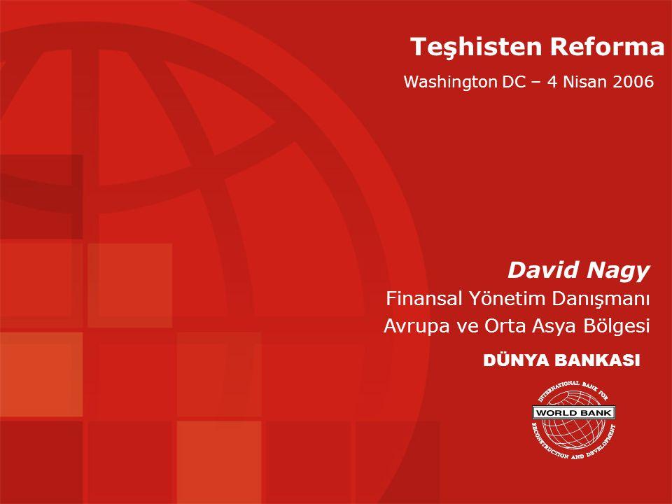Teşhisten Reforma David Nagy Finansal Yönetim Danışmanı Avrupa ve Orta Asya Bölgesi DÜNYA BANKASI Washington DC – 4 Nisan 2006