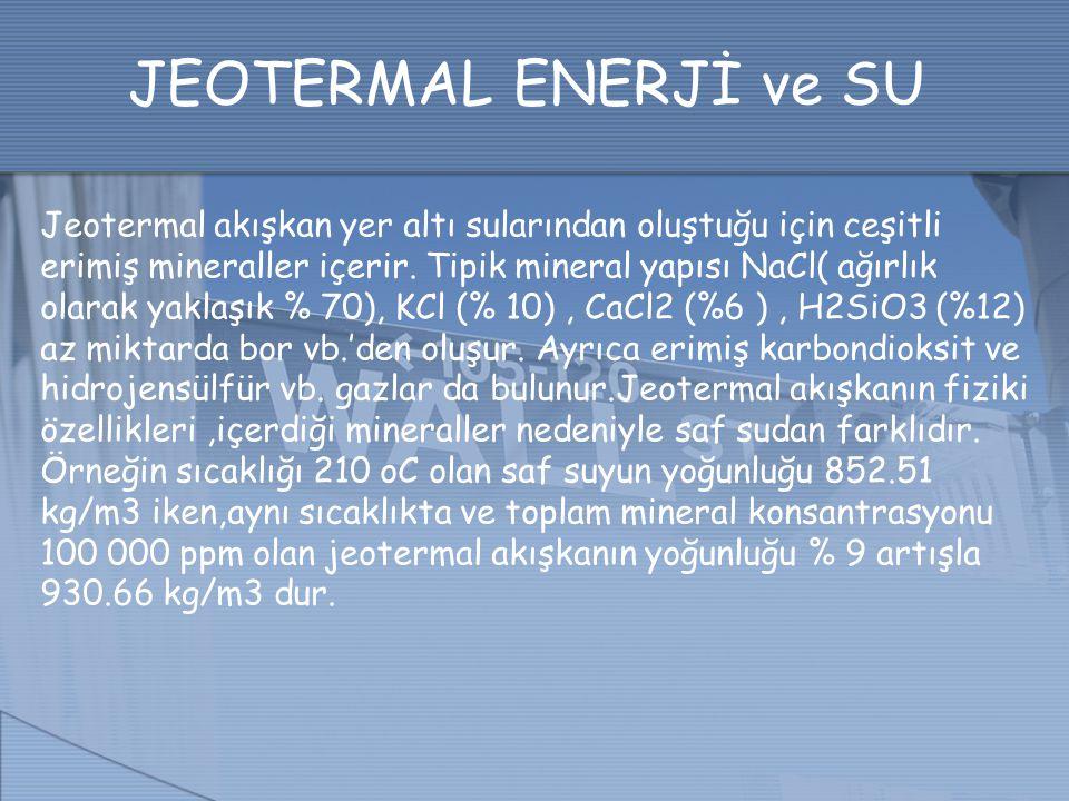 JEOTERMAL ENERJİ ve SU Jeotermal akışkan yer altı sularından oluştuğu için ceşitli erimiş mineraller içerir. Tipik mineral yapısı NaCl( ağırlık olarak