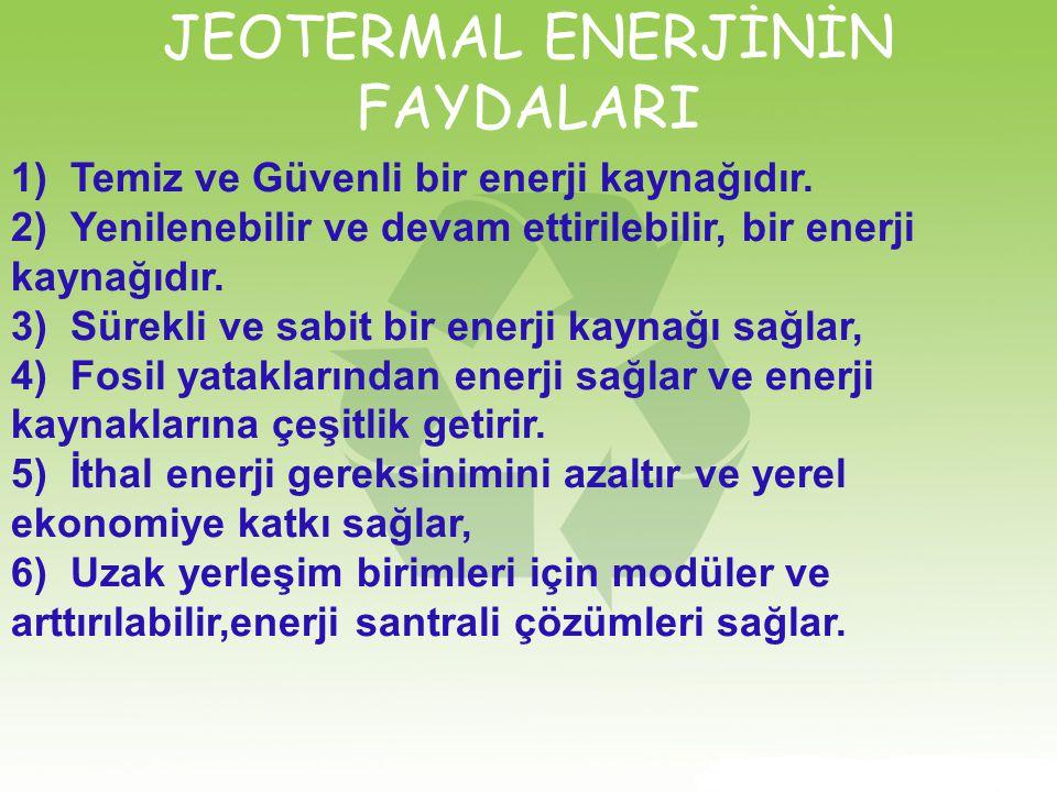 JEOTERMAL ENERJİNİN FAYDALARI 1)Temiz ve Güvenli bir enerji kaynağıdır. 2)Yenilenebilir ve devam ettirilebilir, bir enerji kaynağıdır. 3)Sürekli ve sa