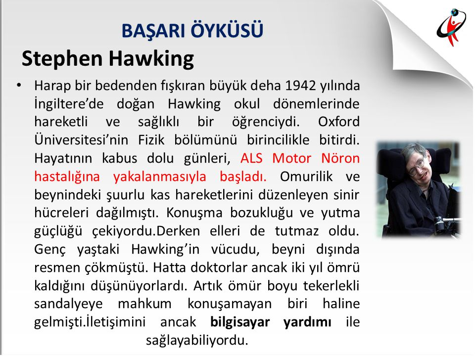 BAŞARI ÖYKÜSÜ Harap bir bedenden fışkıran büyük deha 1942 yılında İngiltere'de doğan Hawking okul dönemlerinde hareketli ve sağlıklı bir öğrenciydi. O